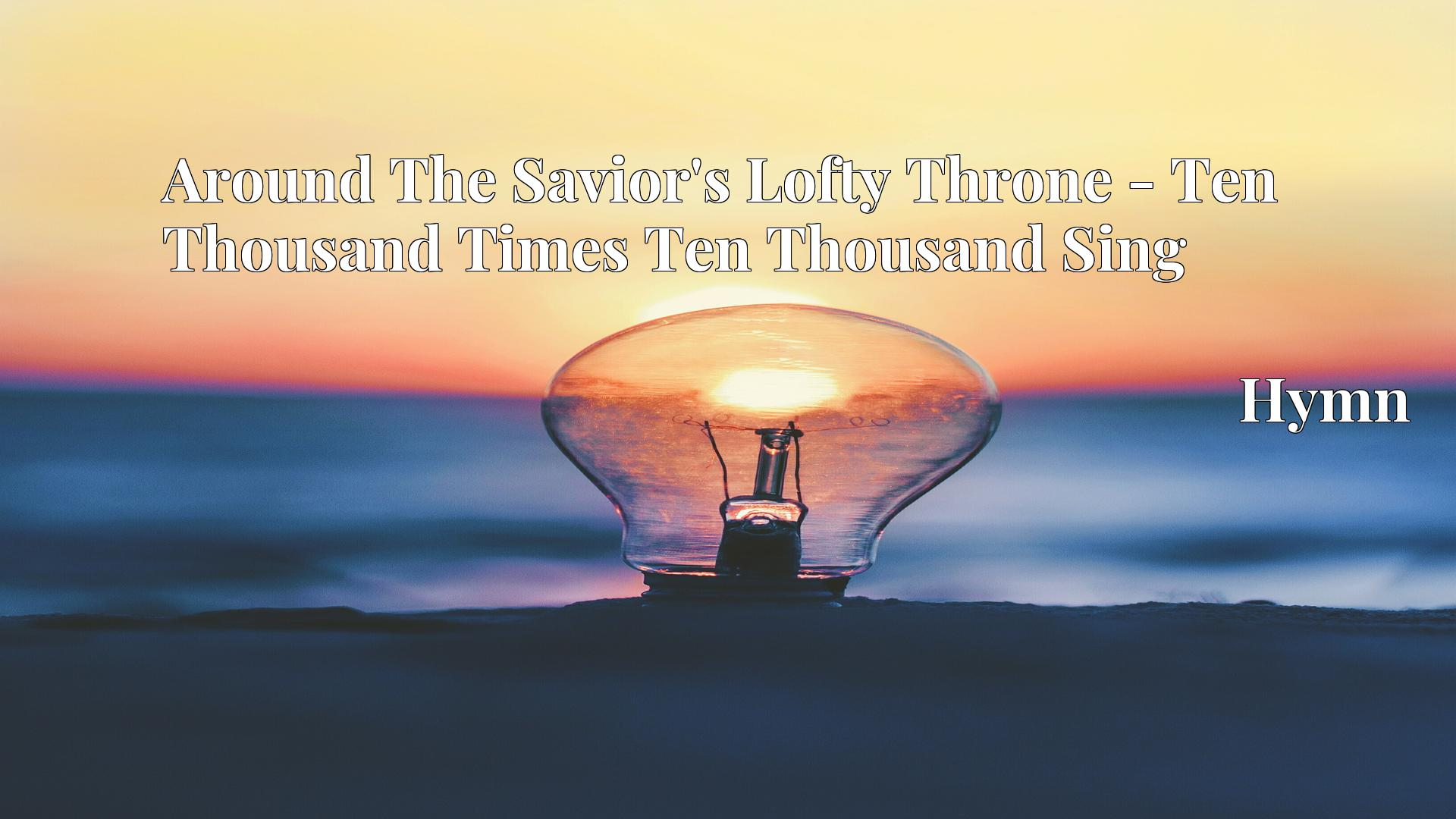 Around The Savior's Lofty Throne - Ten Thousand Times Ten Thousand Sing - Hymn