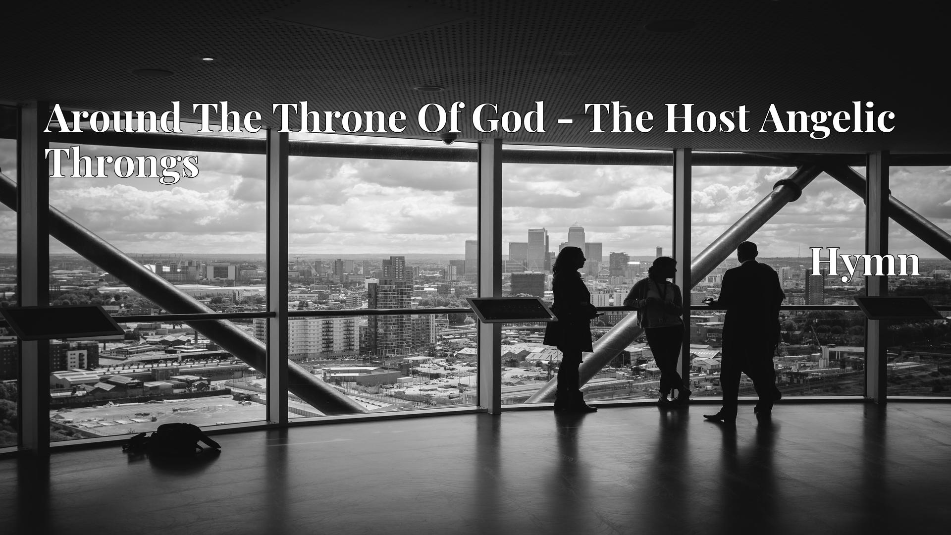 Around The Throne Of God - The Host Angelic Throngs - Hymn