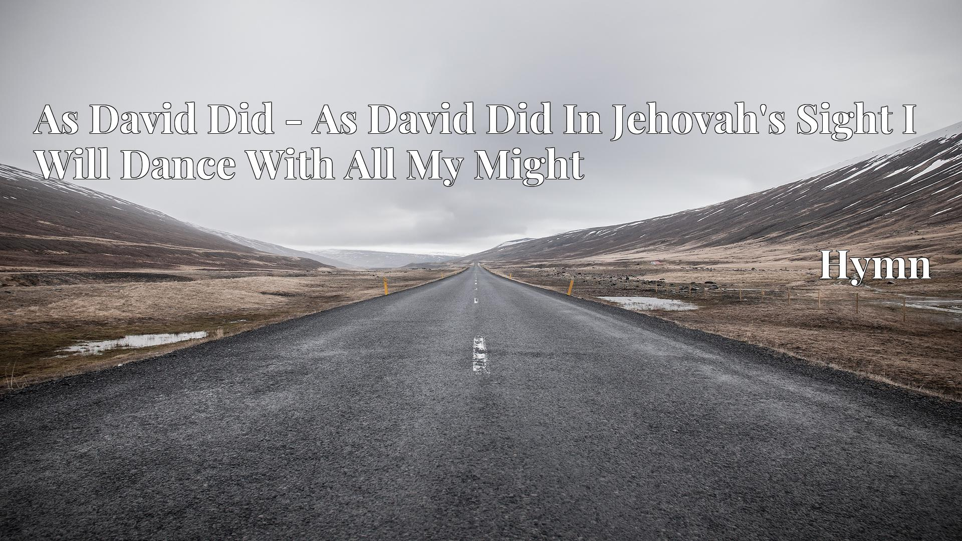As David Did - As David Did In Jehovah's Sight I Will Dance With All My Might - Hymn