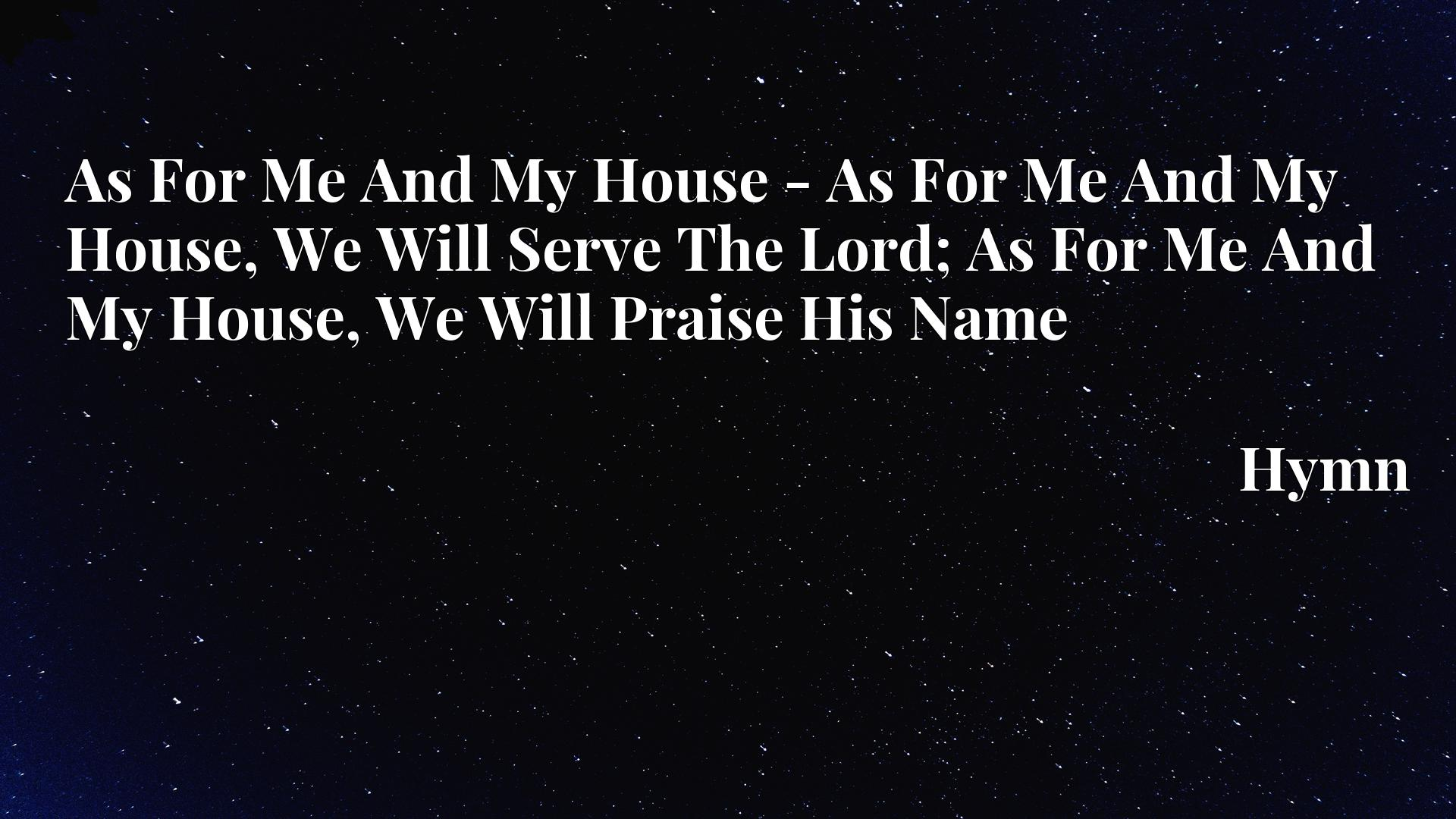 As For Me And My House - As For Me And My House, We Will Serve The Lord; As For Me And My House, We Will Praise His Name - Hymn