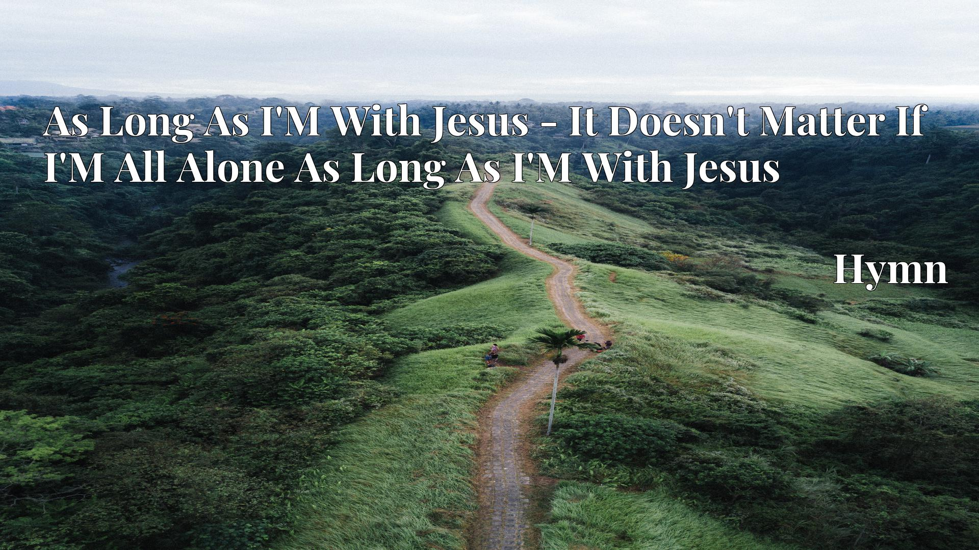 As Long As I'M With Jesus - It Doesn't Matter If I'M All Alone As Long As I'M With Jesus - Hymn