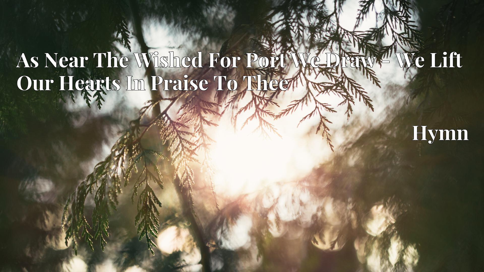 As Near The Wished For Port We Draw - We Lift Our Hearts In Praise To Thee - Hymn