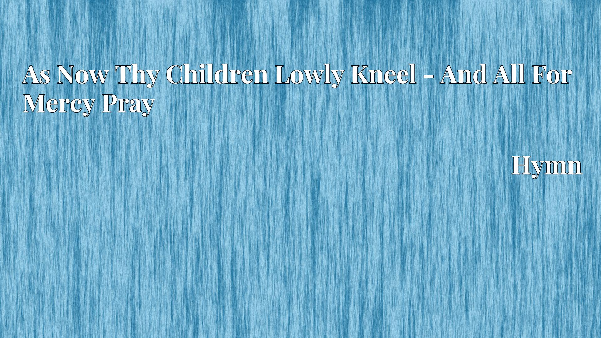 As Now Thy Children Lowly Kneel - And All For Mercy Pray - Hymn