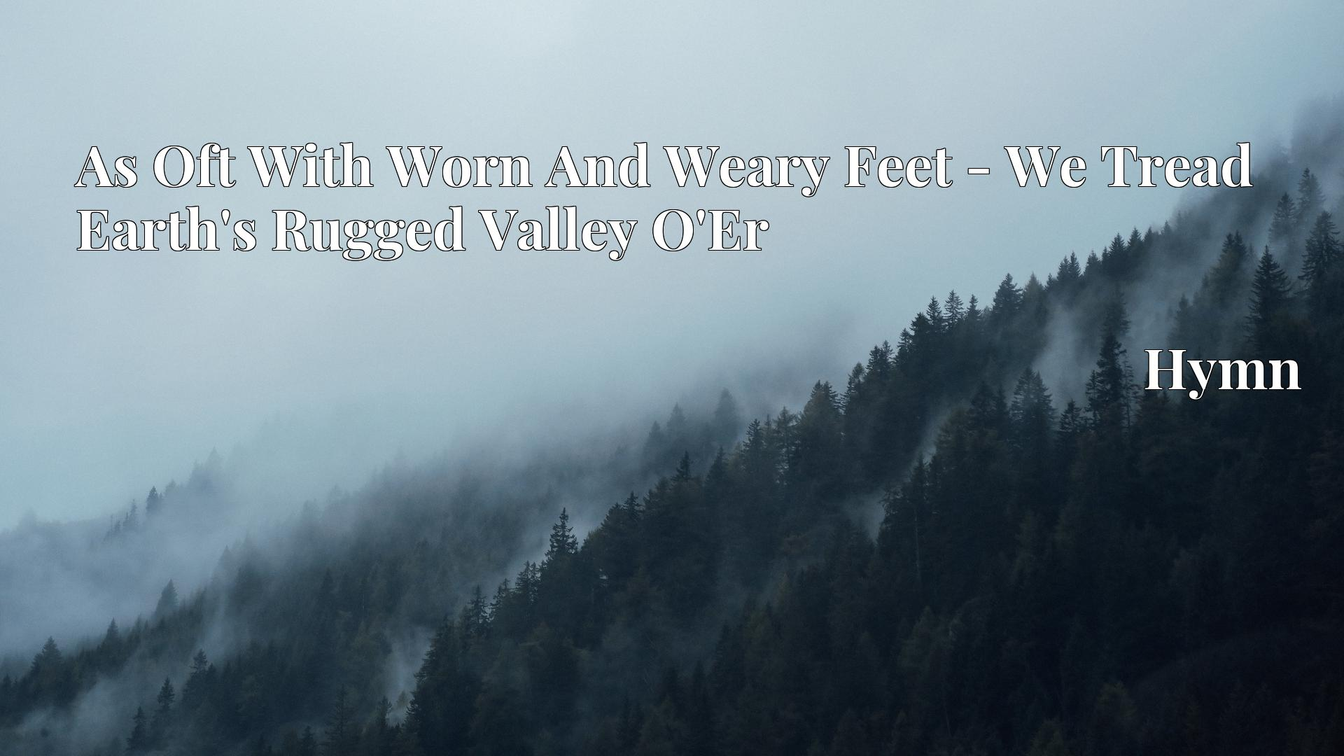 As Oft With Worn And Weary Feet - We Tread Earth's Rugged Valley O'Er - Hymn