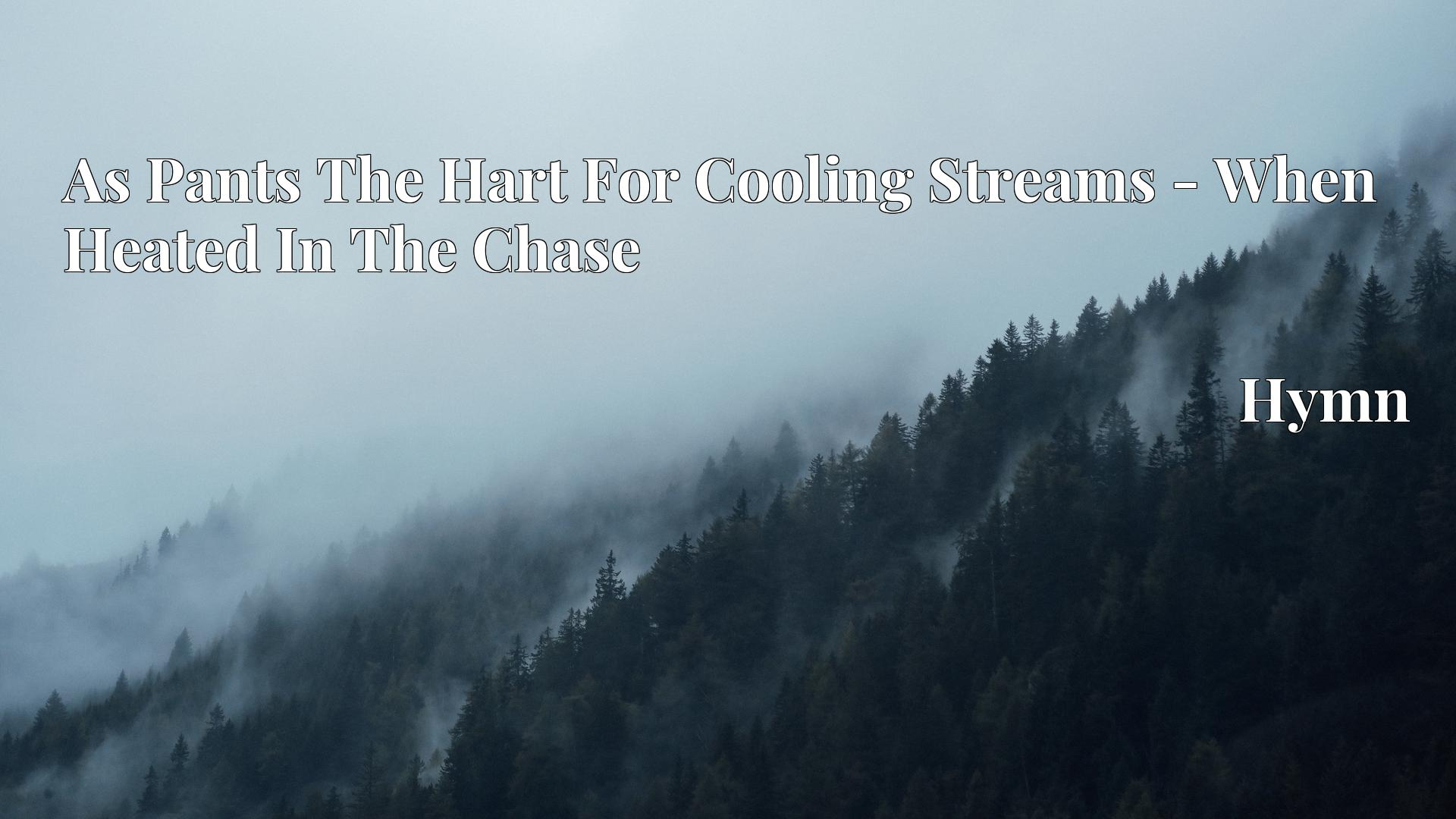 As Pants The Hart For Cooling Streams - When Heated In The Chase - Hymn