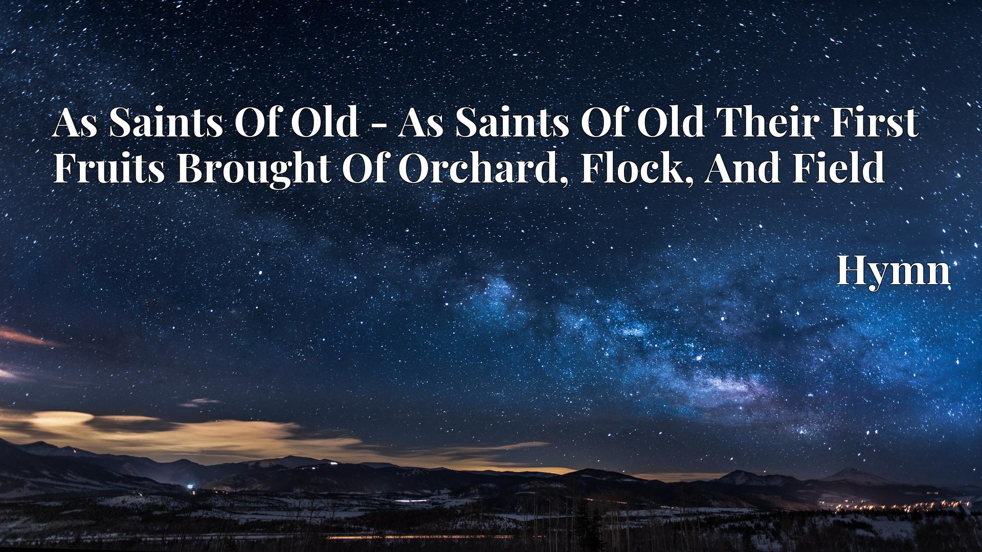 As Saints Of Old - As Saints Of Old Their First Fruits Brought Of Orchard, Flock, And Field - Hymn