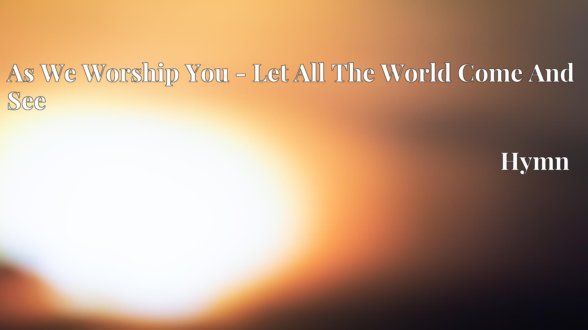 As We Worship You - Let All The World Come And See - Hymn