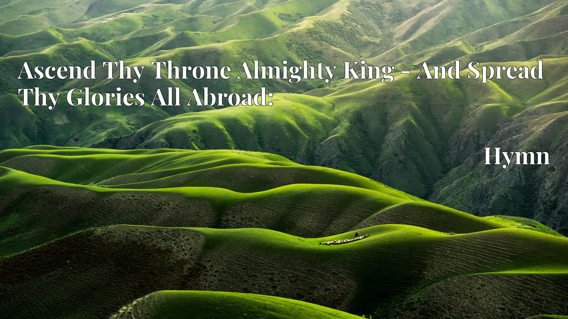 Ascend Thy Throne Almighty King - And Spread Thy Glories All Abroad: - Hymn