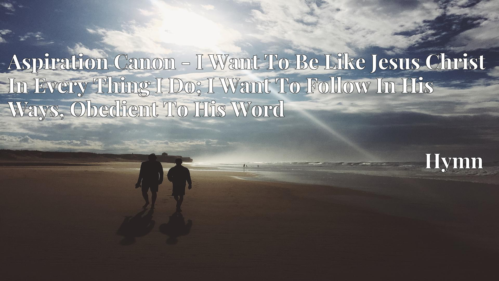 Aspiration Canon - I Want To Be Like Jesus Christ In Every Thing I Do; I Want To Follow In His Ways, Obedient To His Word - Hymn