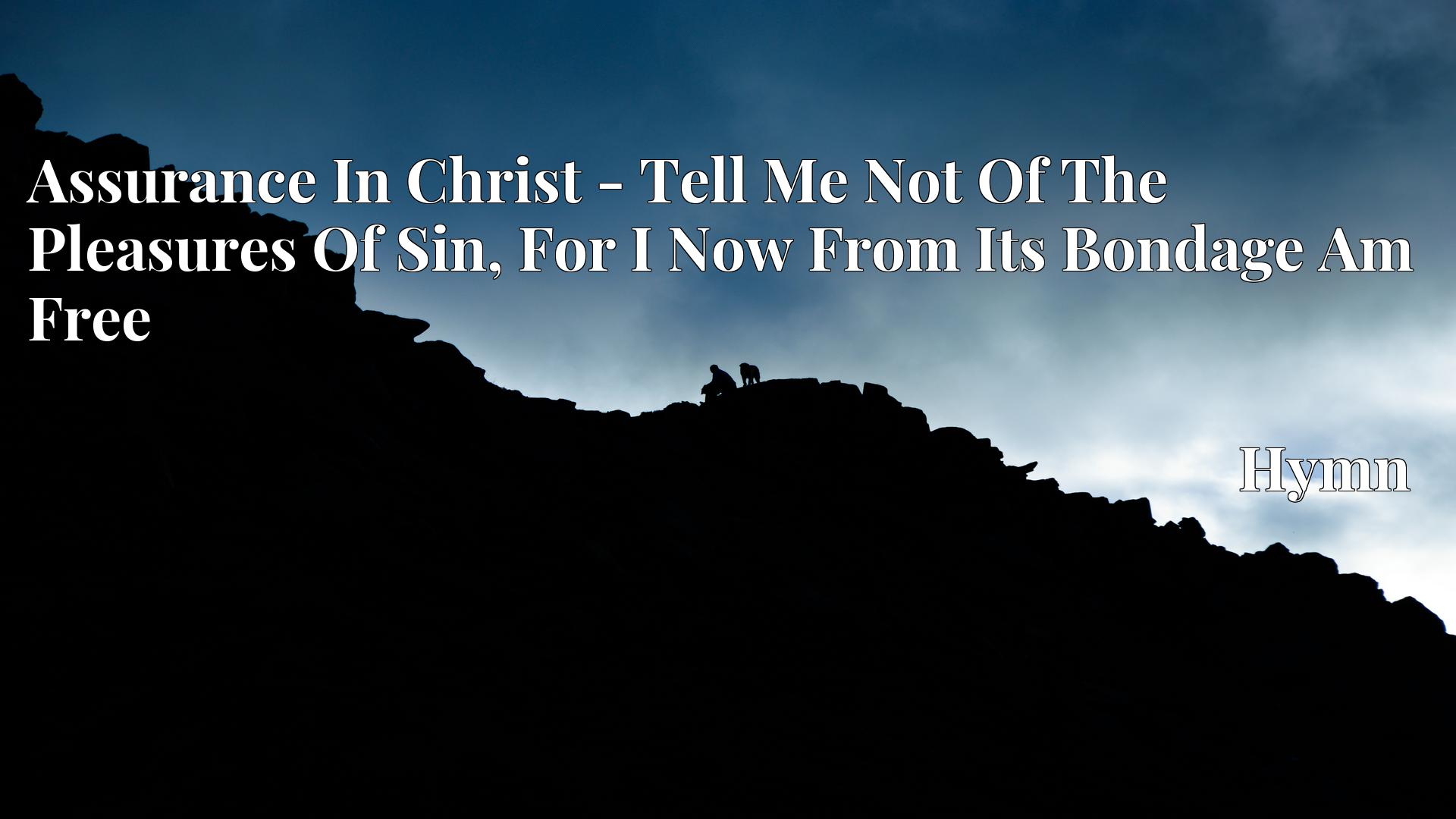 Assurance In Christ - Tell Me Not Of The Pleasures Of Sin, For I Now From Its Bondage Am Free - Hymn