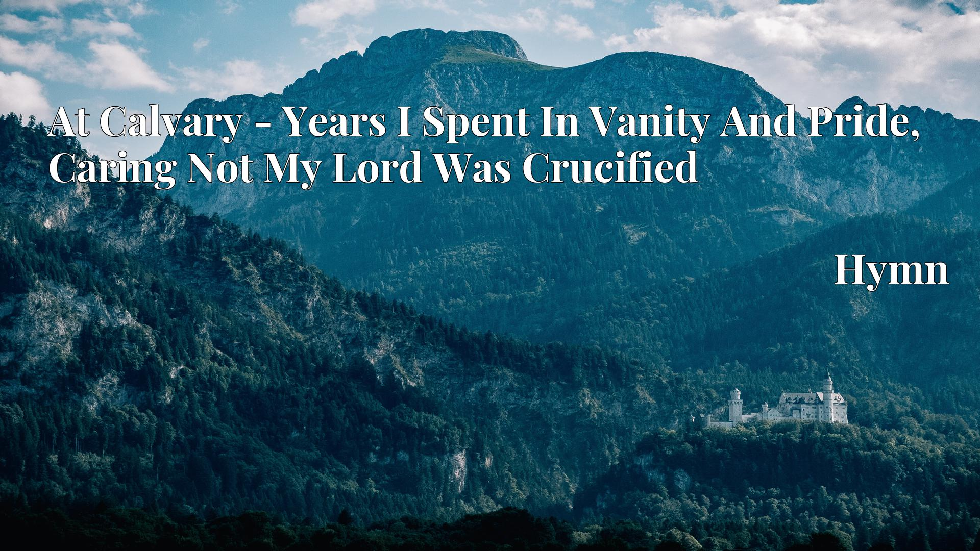 At Calvary - Years I Spent In Vanity And Pride, Caring Not My Lord Was Crucified - Hymn