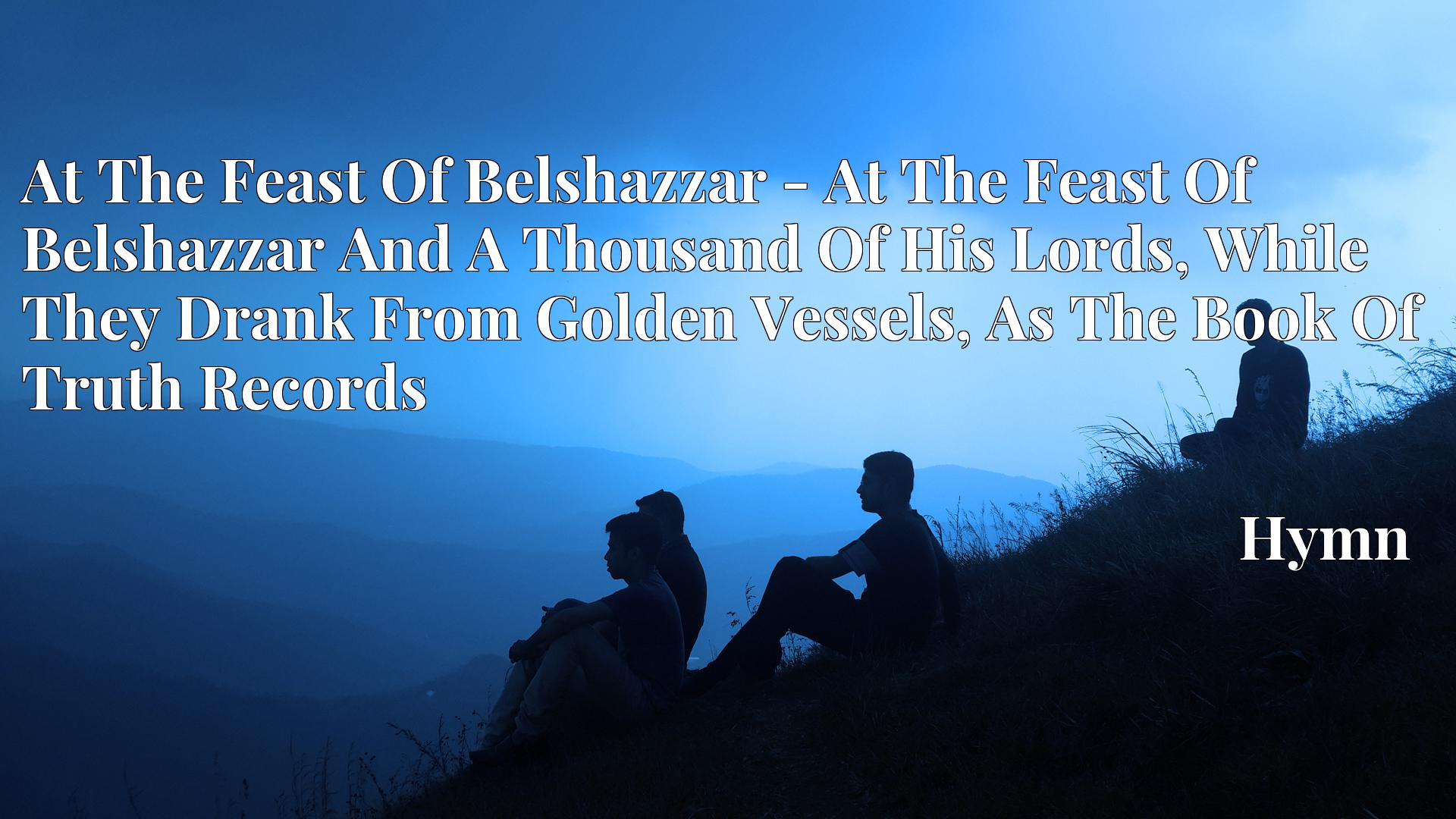 At The Feast Of Belshazzar - At The Feast Of Belshazzar And A Thousand Of His Lords, While They Drank From Golden Vessels, As The Book Of Truth Records - Hymn