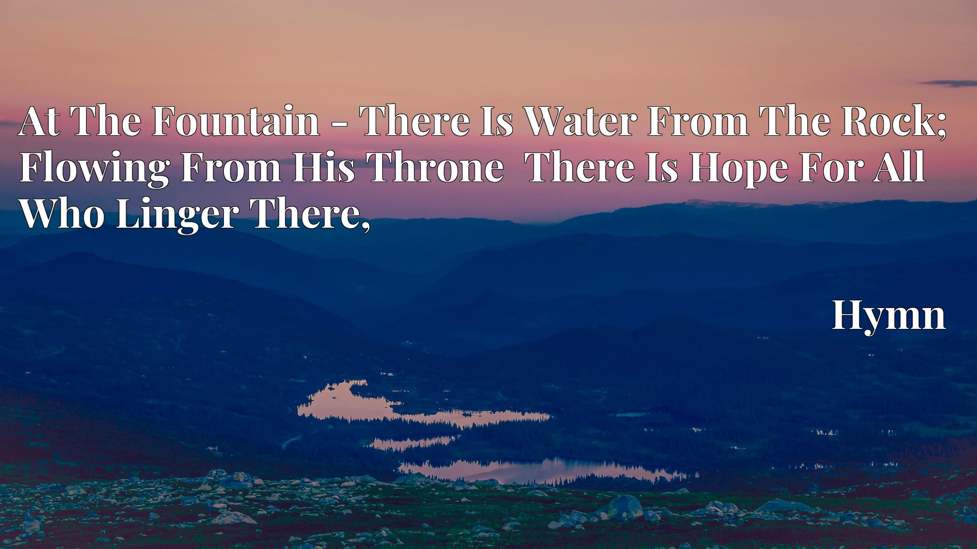 At The Fountain - There Is Water From The Rock; Flowing From His Throne  There Is Hope For All Who Linger There, - Hymn