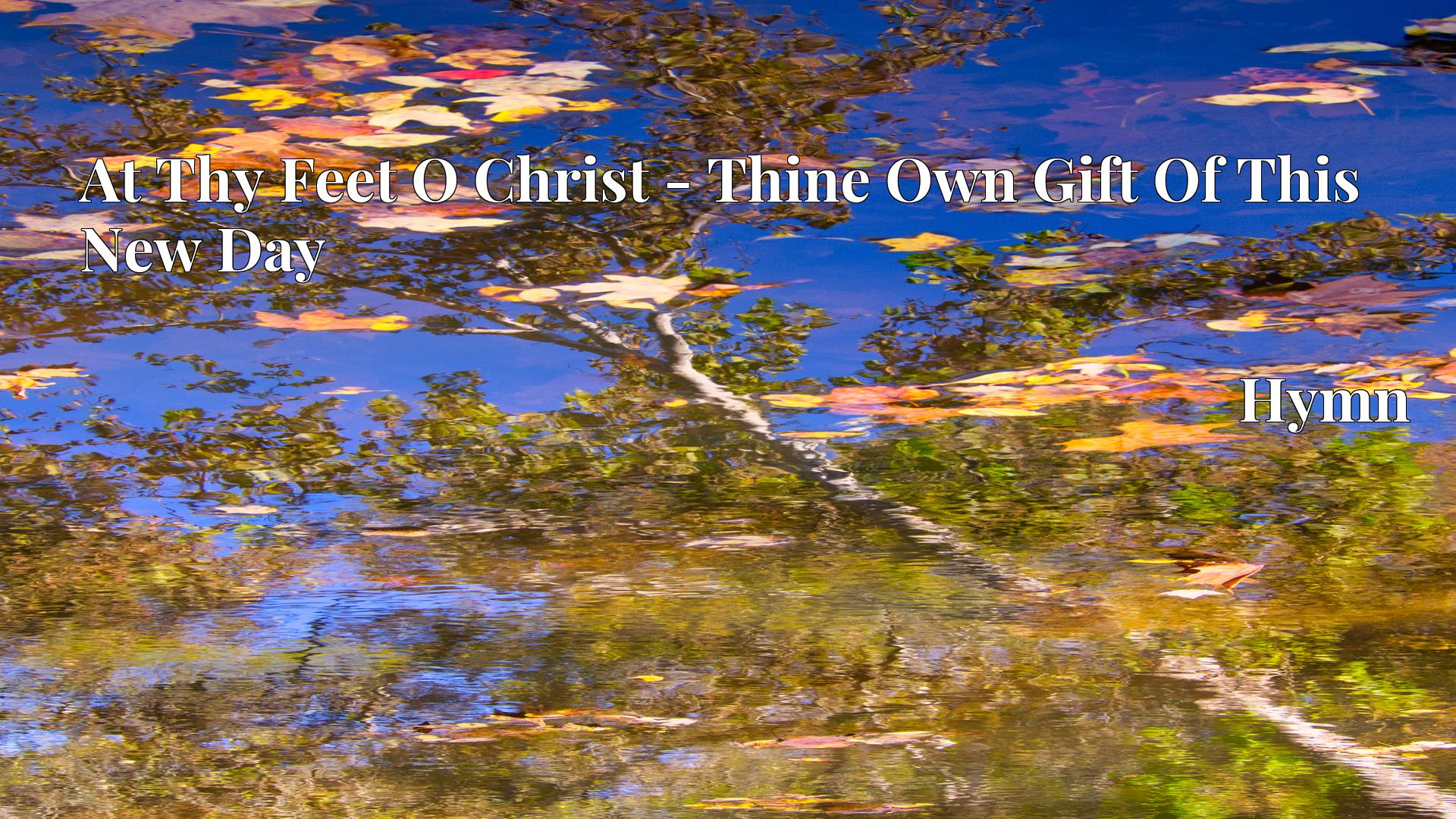 At Thy Feet O Christ - Thine Own Gift Of This New Day - Hymn