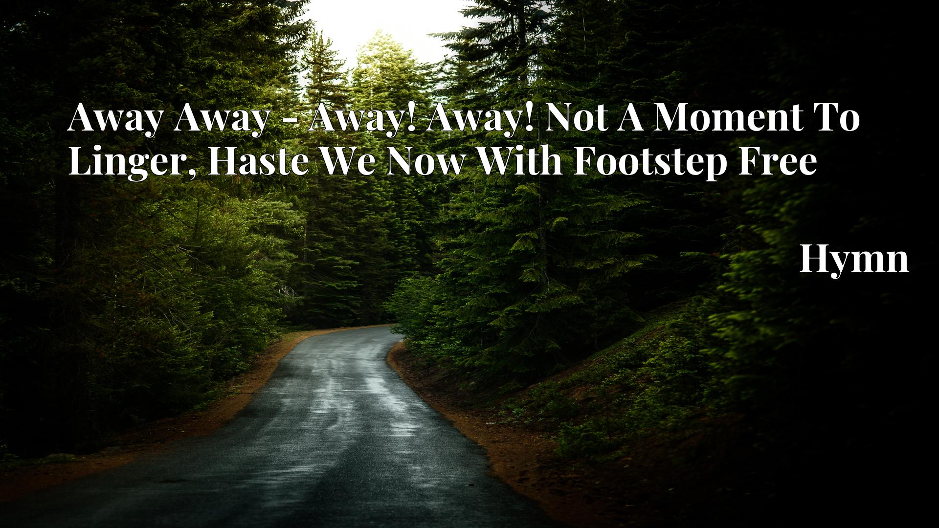 Away Away - Away! Away! Not A Moment To Linger, Haste We Now With Footstep Free - Hymn