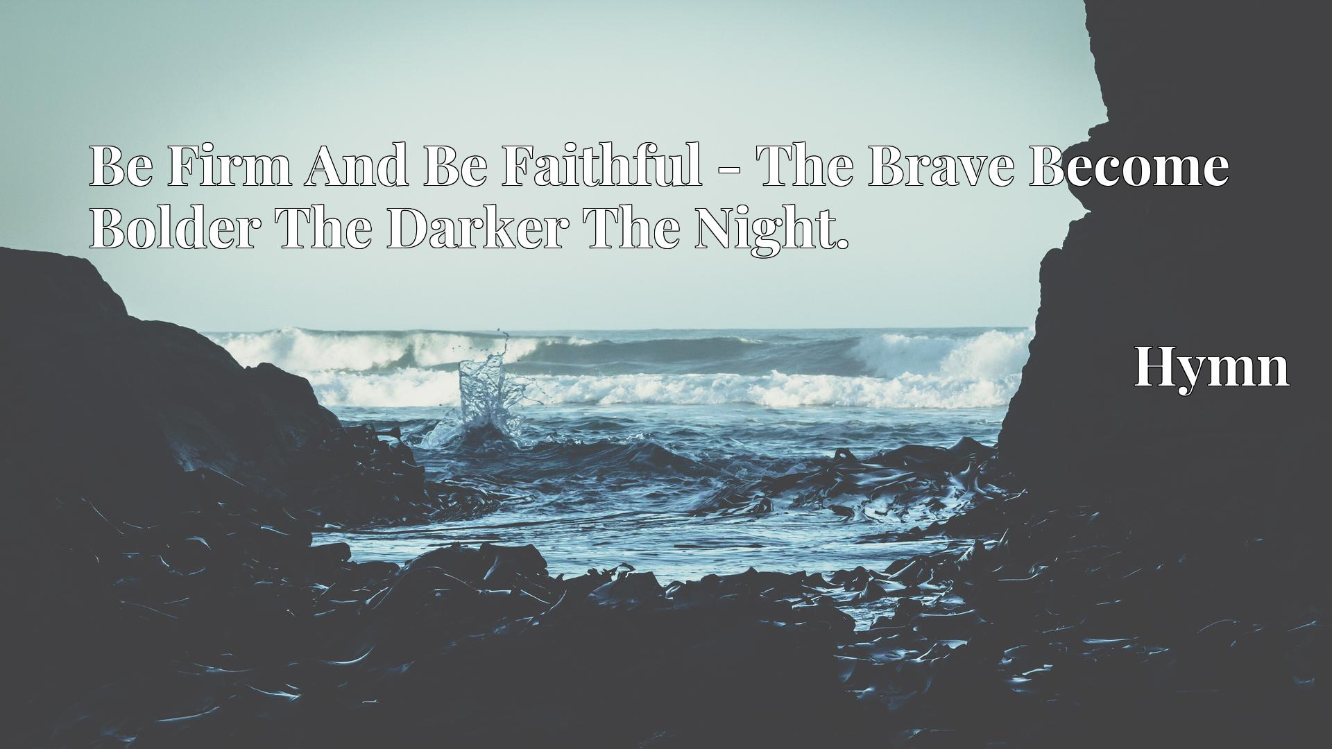 Be Firm And Be Faithful - The Brave Become Bolder The Darker The Night. - Hymn