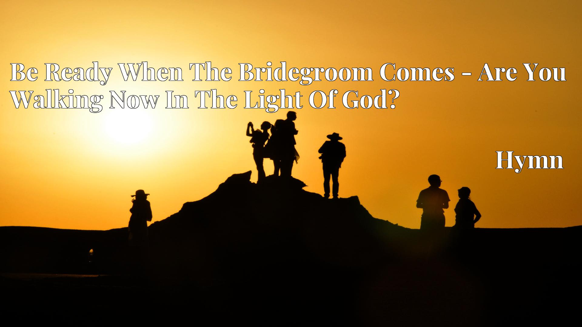 Be Ready When The Bridegroom Comes - Are You Walking Now In The Light Of God? - Hymn
