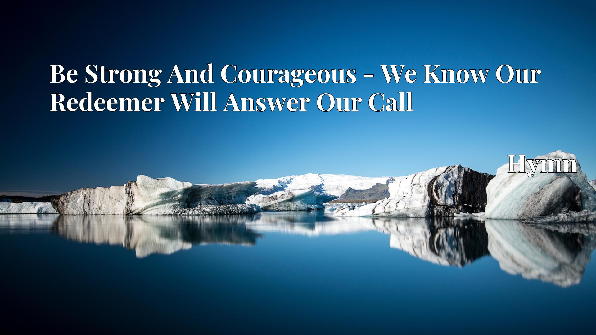 Be Strong And Courageous - We Know Our Redeemer Will Answer Our Call Hymn