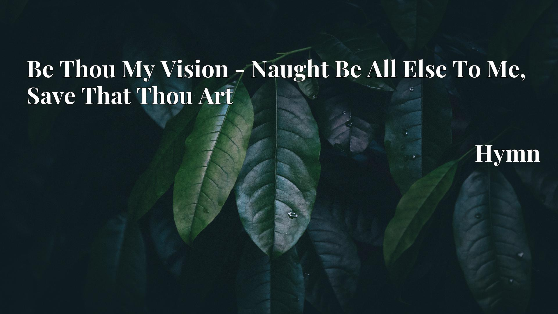 Be Thou My Vision - Naught Be All Else To Me, Save That Thou Art - Hymn