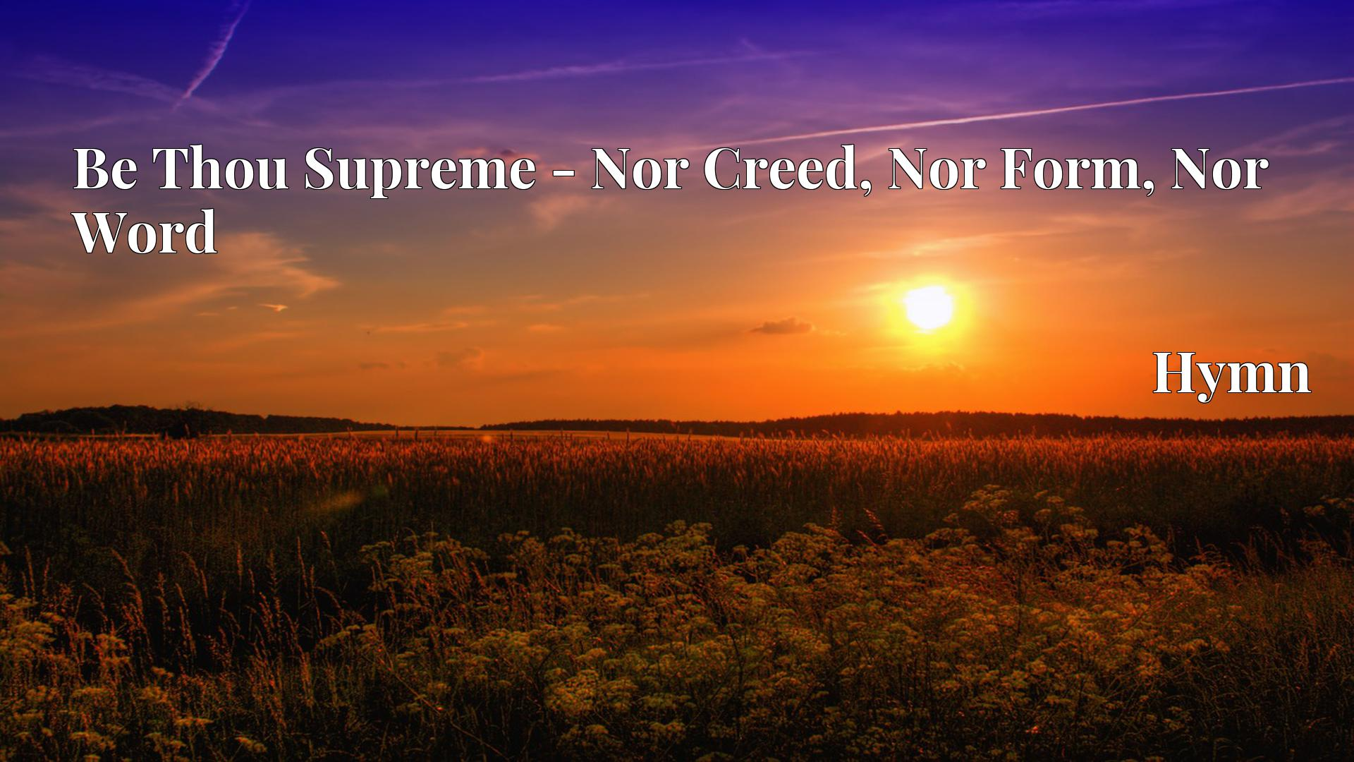 Be Thou Supreme - Nor Creed, Nor Form, Nor Word - Hymn