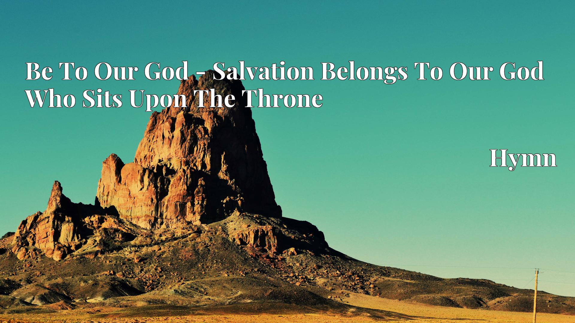 Be To Our God - Salvation Belongs To Our God Who Sits Upon The Throne Hymn