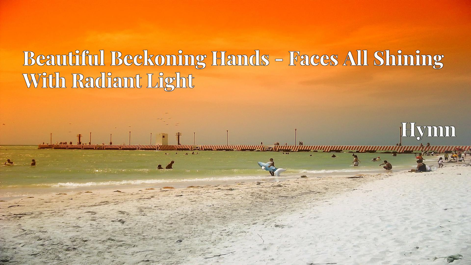 Beautiful Beckoning Hands - Faces All Shining With Radiant Light Hymn