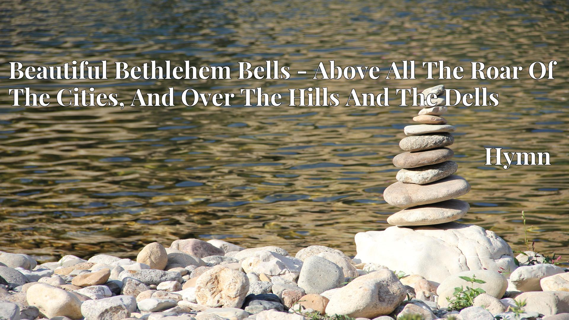 Beautiful Bethlehem Bells - Above All The Roar Of The Cities, And Over The Hills And The Dells - Hymn