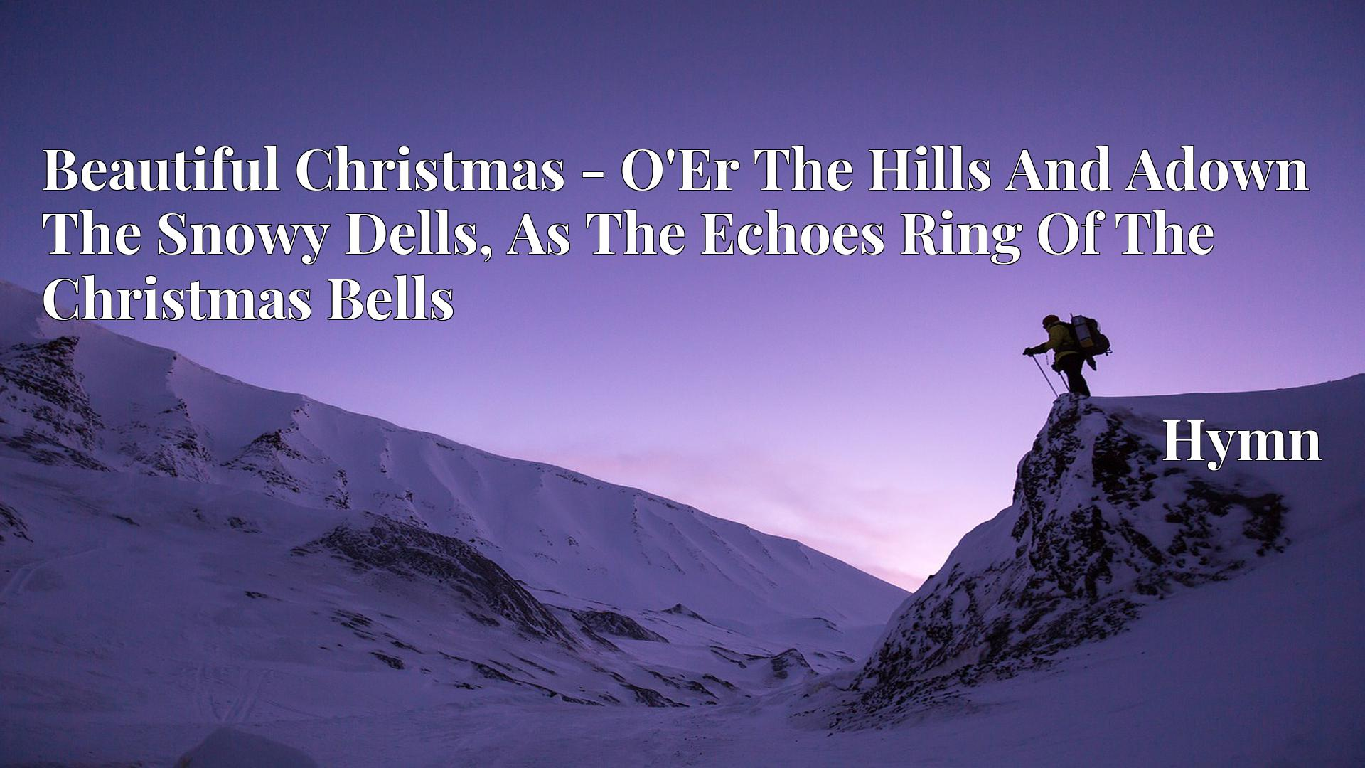 Beautiful Christmas - O'Er The Hills And Adown The Snowy Dells, As The Echoes Ring Of The Christmas Bells Hymn