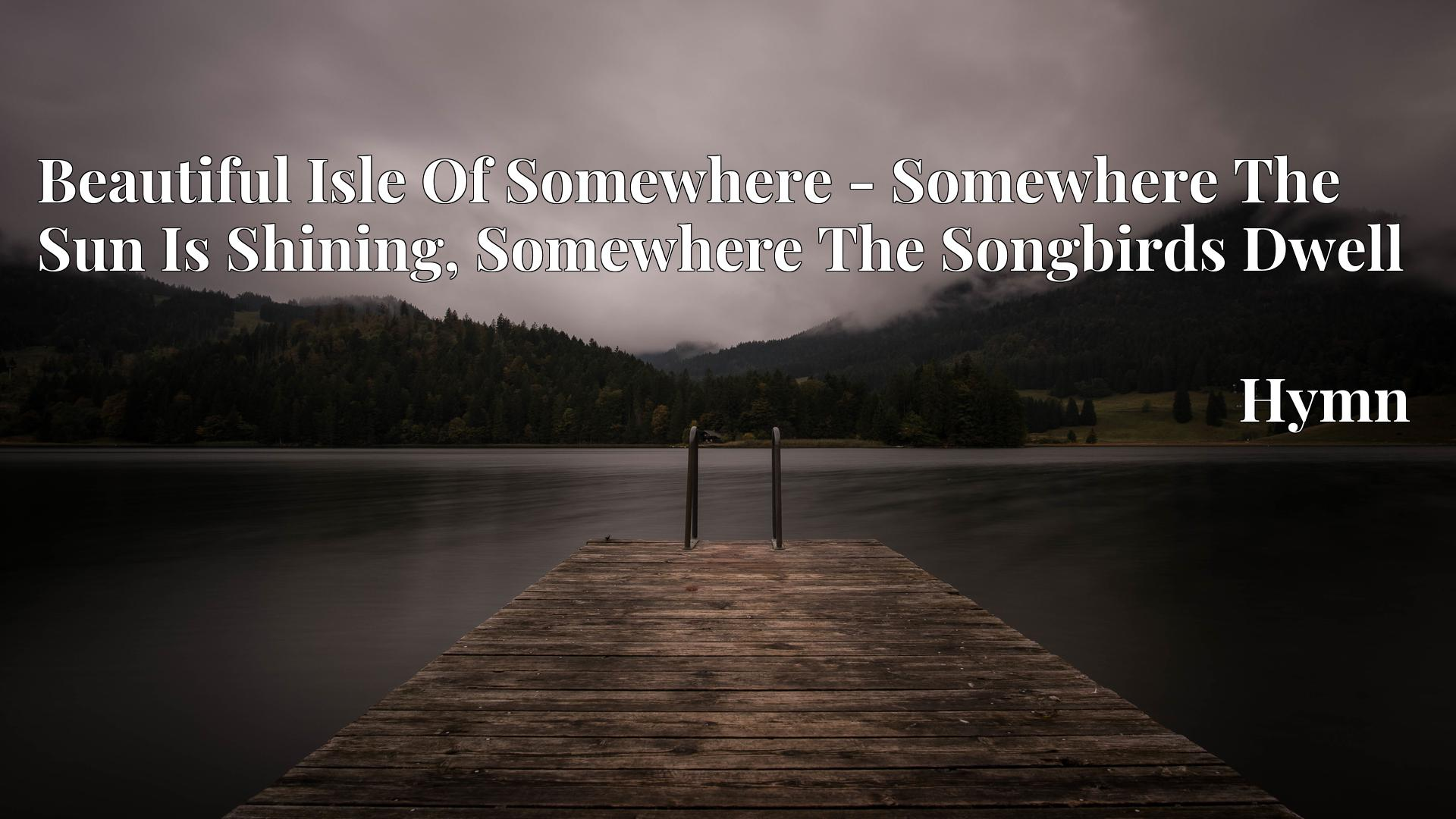 Beautiful Isle Of Somewhere - Somewhere The Sun Is Shining, Somewhere The Songbirds Dwell - Hymn
