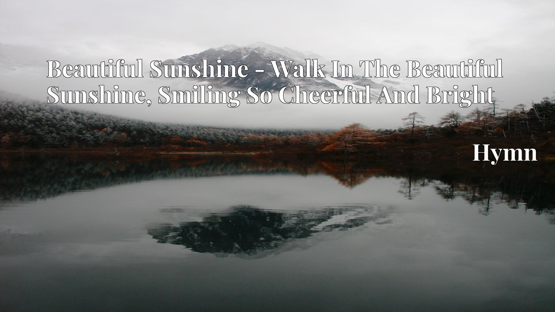 Beautiful Sunshine - Walk In The Beautiful Sunshine, Smiling So Cheerful And Bright - Hymn