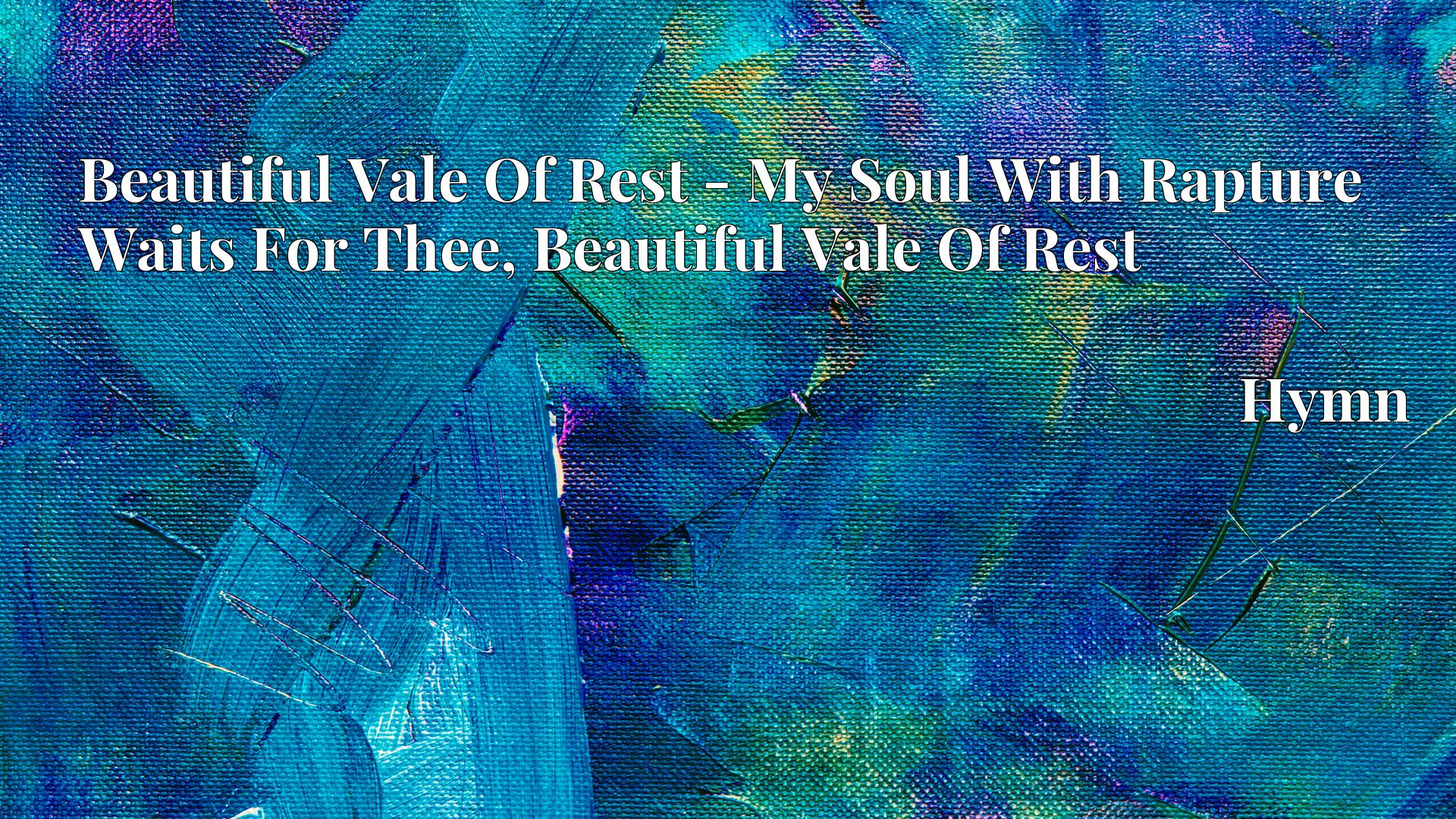 Beautiful Vale Of Rest - My Soul With Rapture Waits For Thee, Beautiful Vale Of Rest Hymn