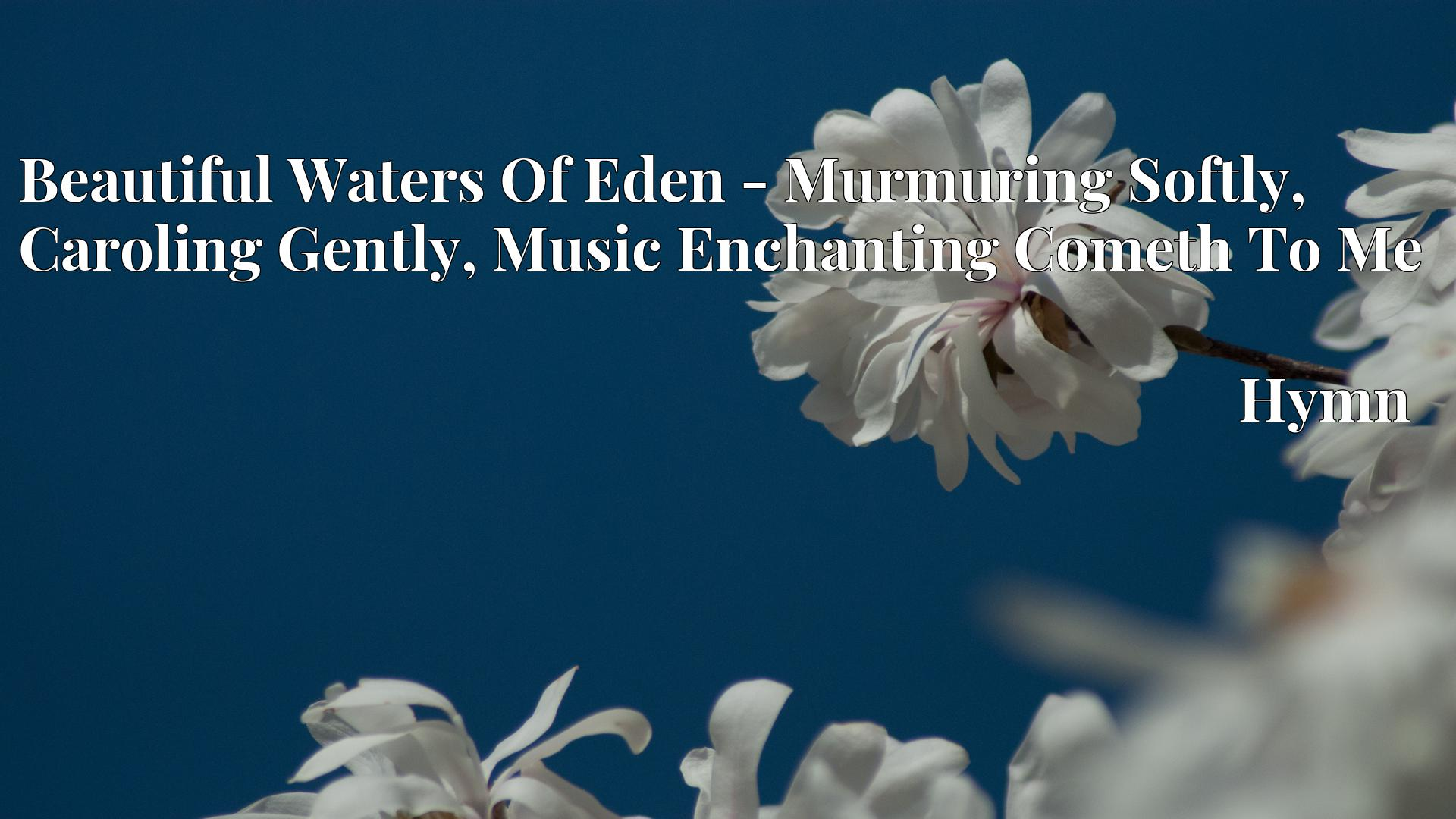 Beautiful Waters Of Eden - Murmuring Softly, Caroling Gently, Music Enchanting Cometh To Me - Hymn