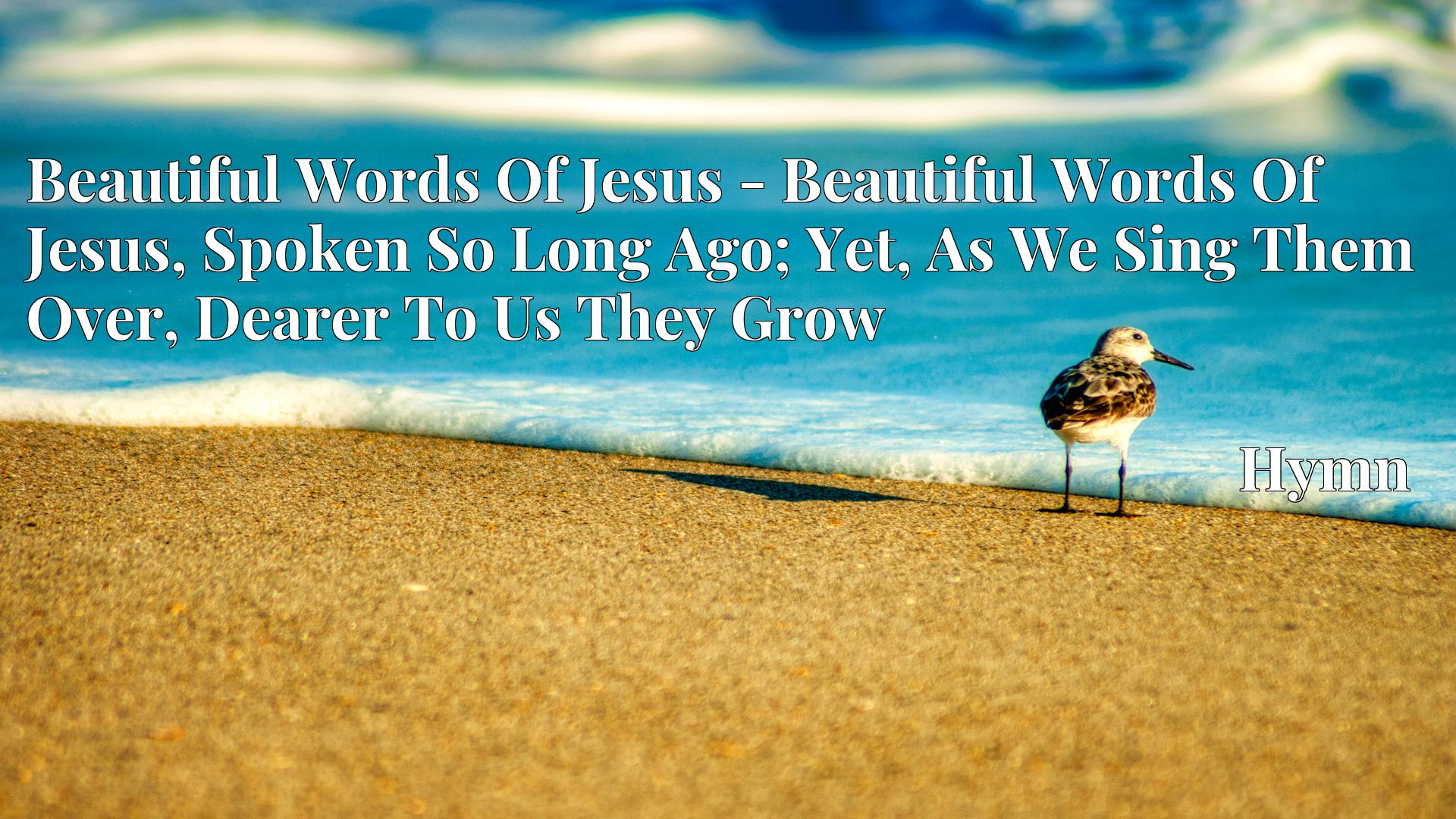 Beautiful Words Of Jesus - Beautiful Words Of Jesus, Spoken So Long Ago; Yet, As We Sing Them Over, Dearer To Us They Grow Hymn