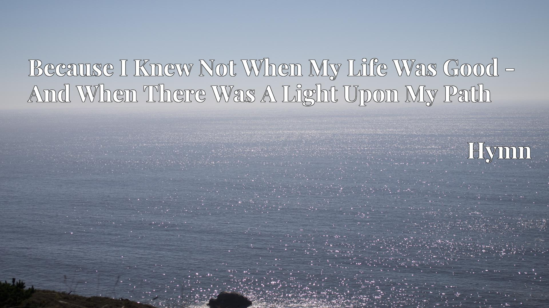 Because I Knew Not When My Life Was Good - And When There Was A Light Upon My Path Hymn