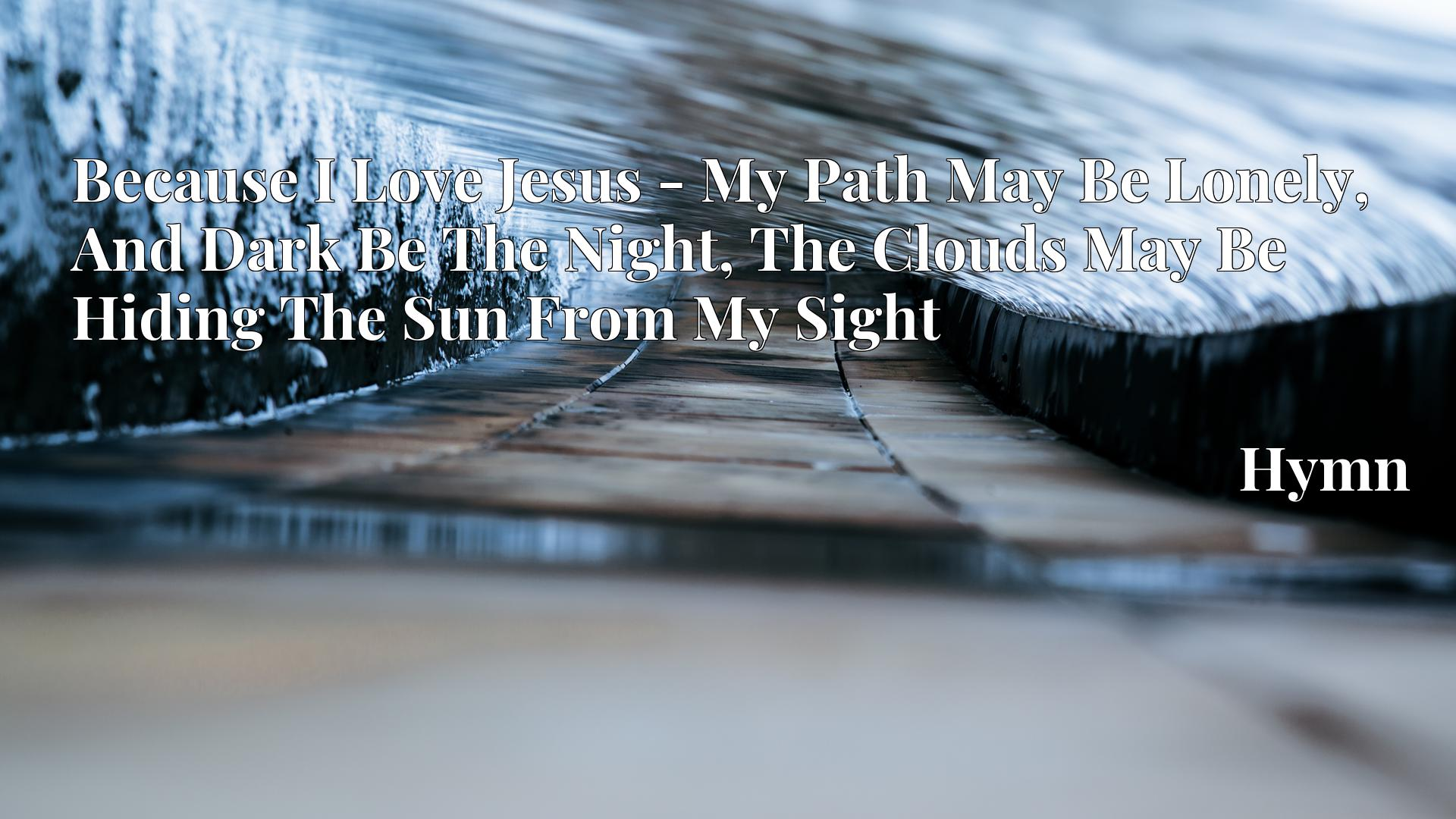 Because I Love Jesus - My Path May Be Lonely, And Dark Be The Night, The Clouds May Be Hiding The Sun From My Sight Hymn
