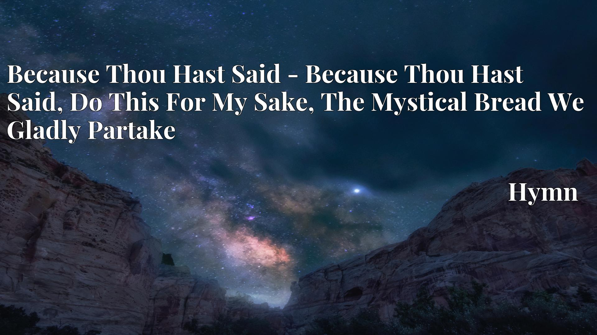 Because Thou Hast Said - Because Thou Hast Said, Do This For My Sake, The Mystical Bread We Gladly Partake - Hymn