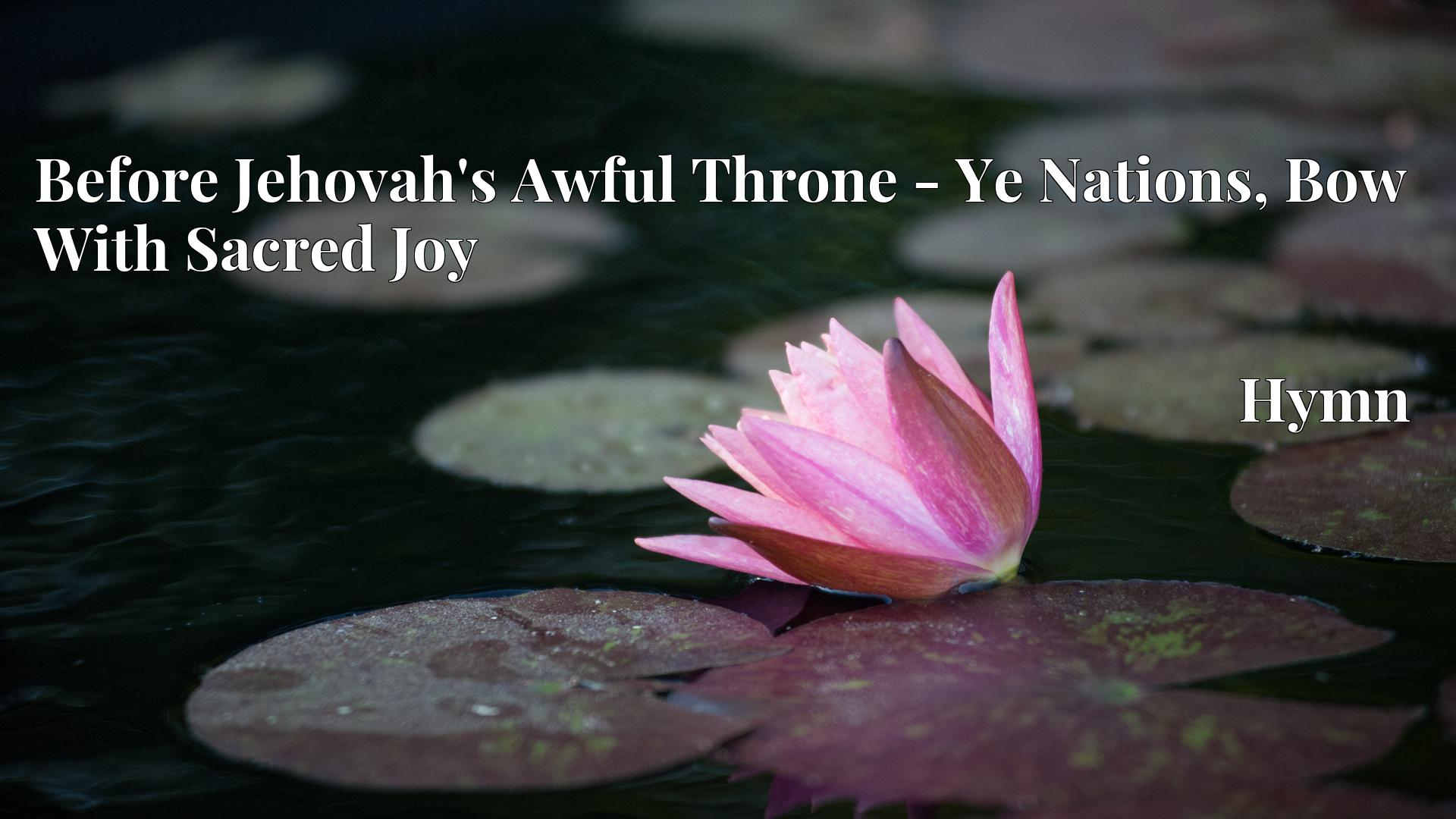 Before Jehovah's Awful Throne - Ye Nations, Bow With Sacred Joy - Hymn