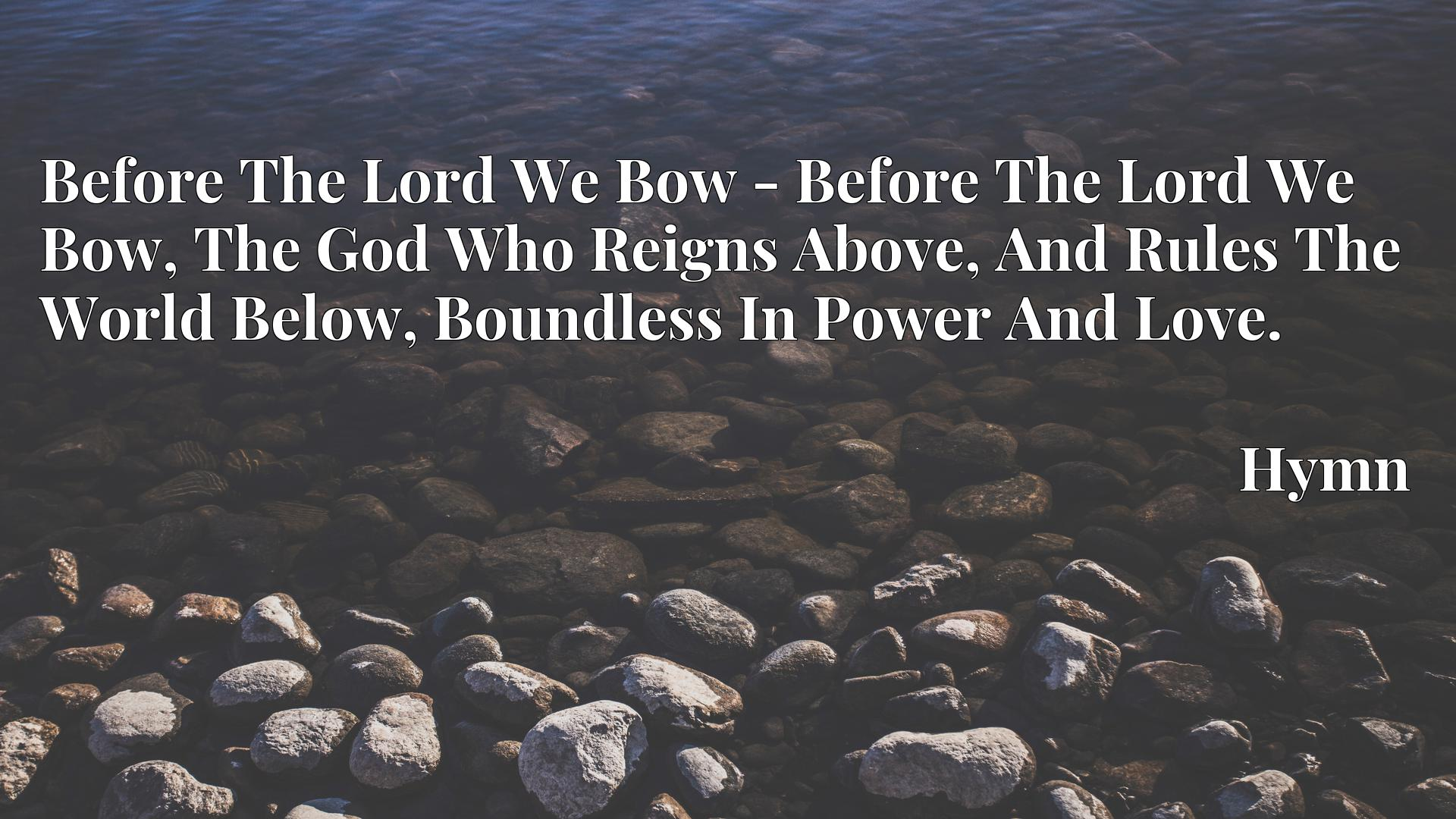 Before The Lord We Bow - Before The Lord We Bow, The God Who Reigns Above, And Rules The World Below, Boundless In Power And Love. - Hymn