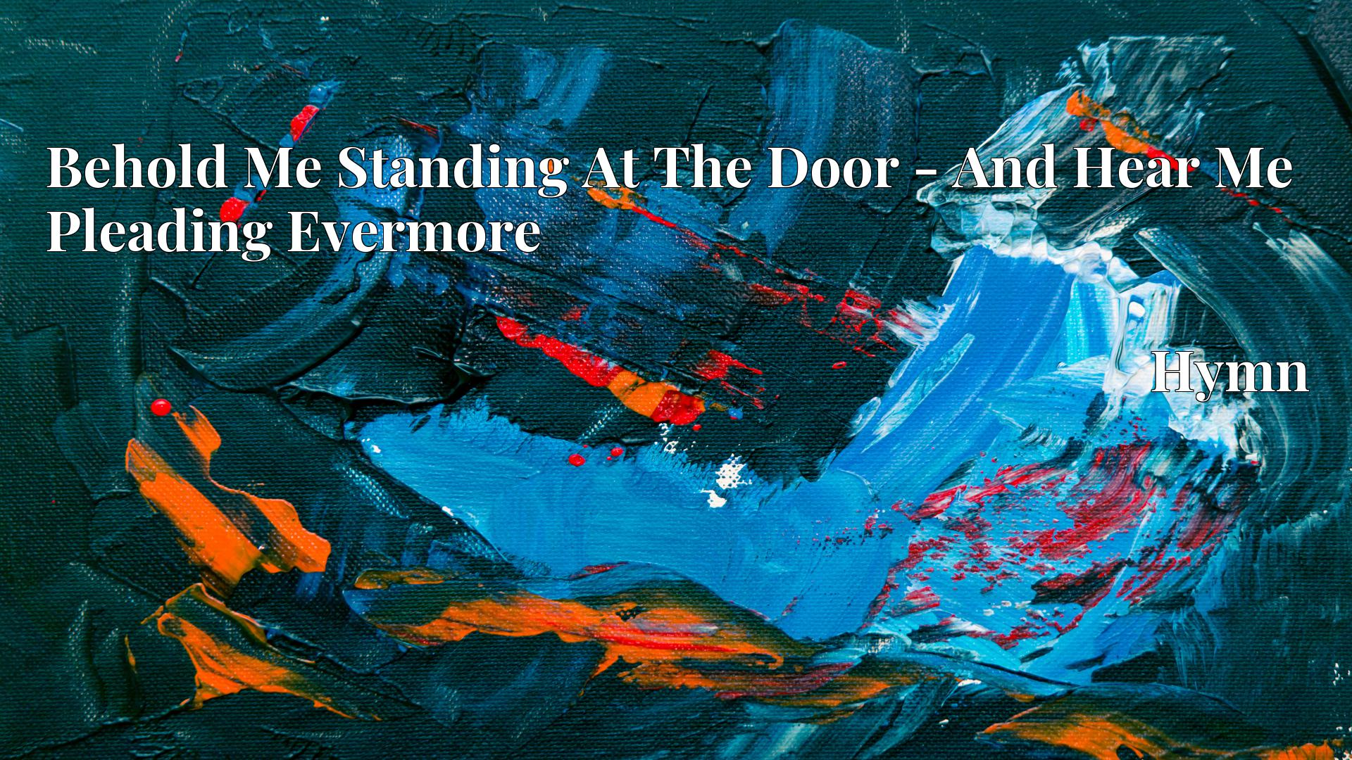 Behold Me Standing At The Door - And Hear Me Pleading Evermore - Hymn