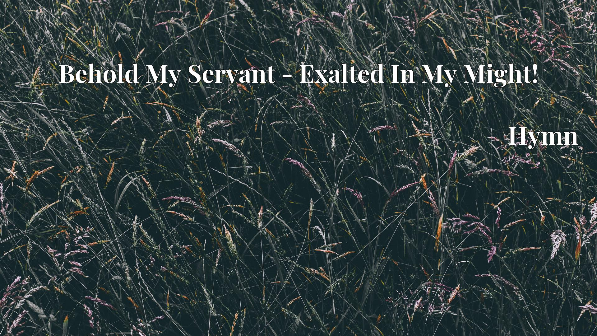 Behold My Servant - Exalted In My Might! - Hymn