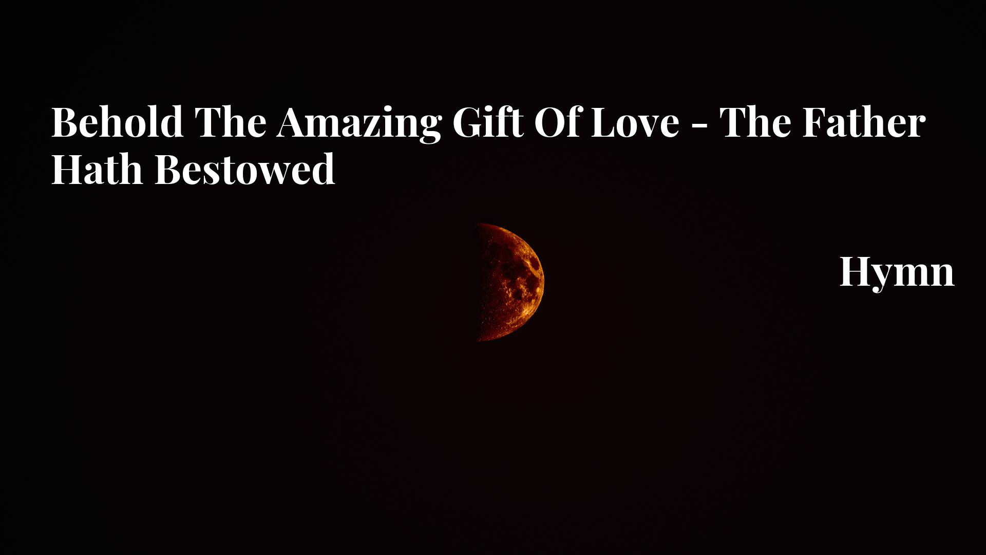 Behold The Amazing Gift Of Love - The Father Hath Bestowed - Hymn