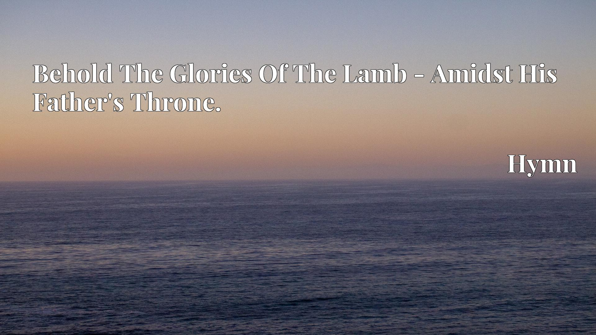 Behold The Glories Of The Lamb - Amidst His Father's Throne. - Hymn