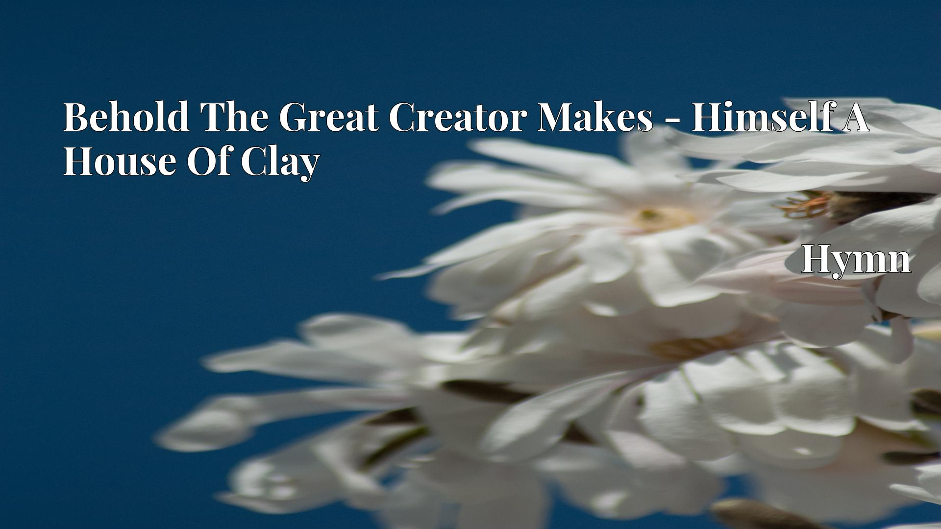 Behold The Great Creator Makes - Himself A House Of Clay Hymn