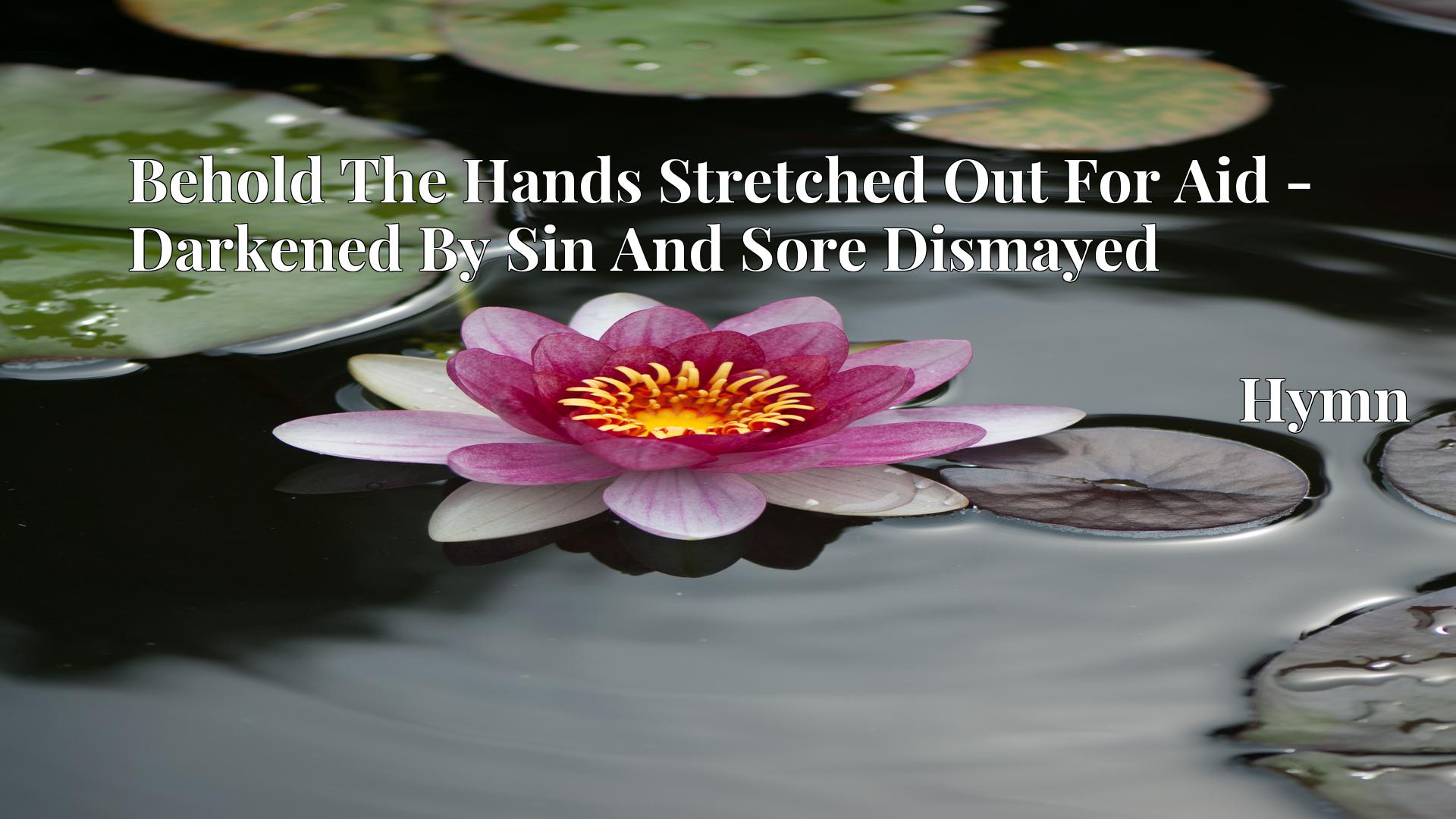 Behold The Hands Stretched Out For Aid - Darkened By Sin And Sore Dismayed Hymn