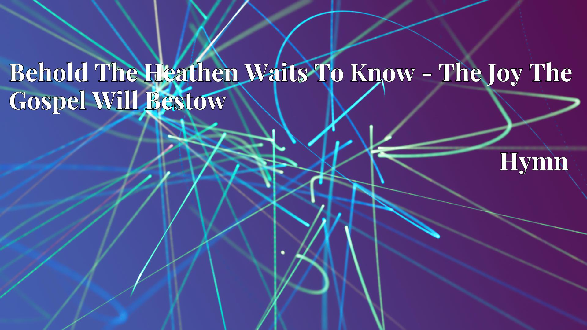 Behold The Heathen Waits To Know - The Joy The Gospel Will Bestow - Hymn