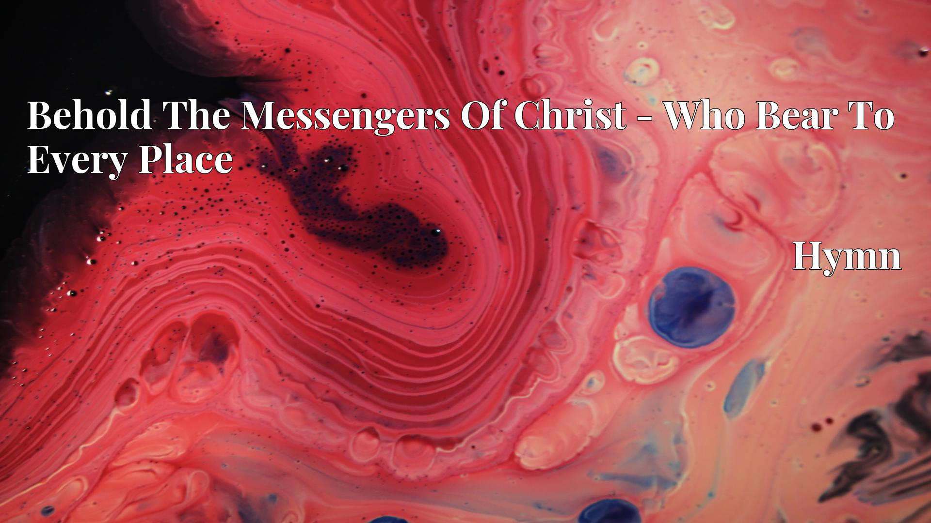 Behold The Messengers Of Christ - Who Bear To Every Place Hymn