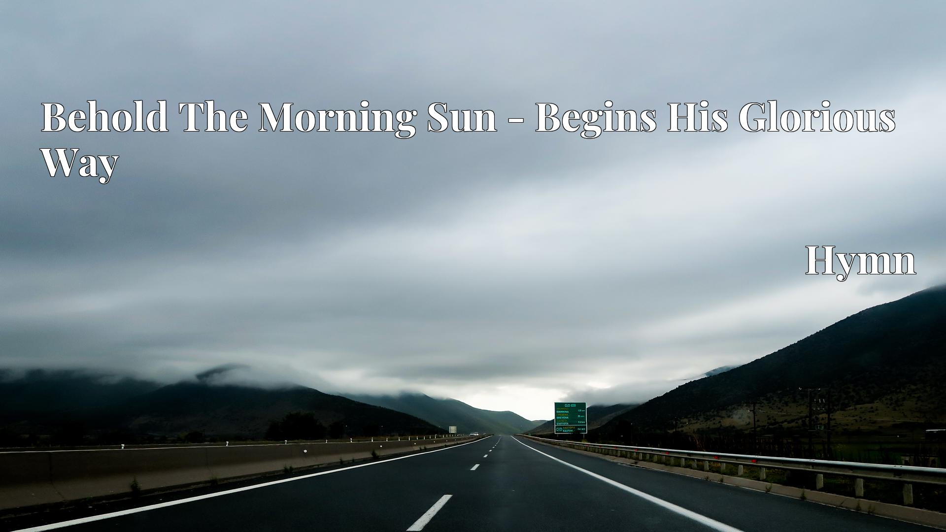Behold The Morning Sun - Begins His Glorious Way Hymn