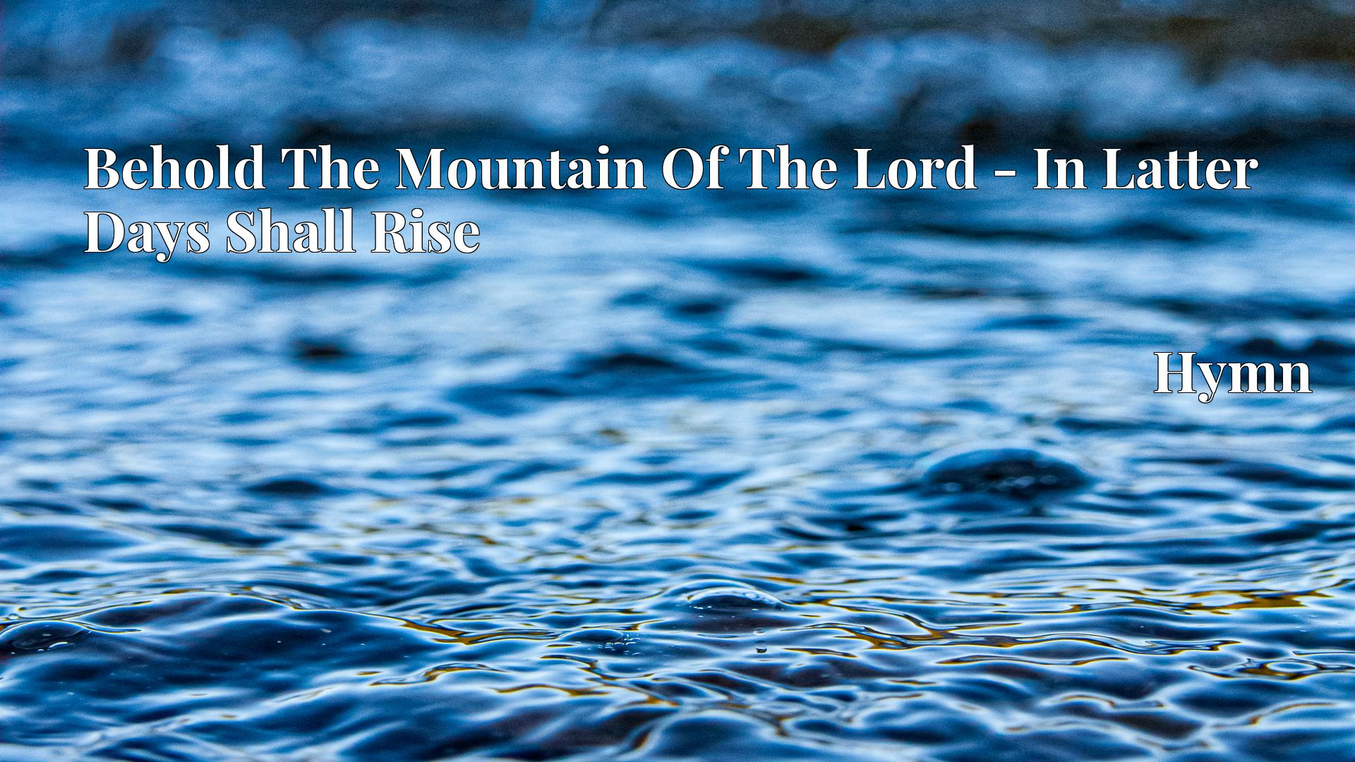 Behold The Mountain Of The Lord - In Latter Days Shall Rise Hymn