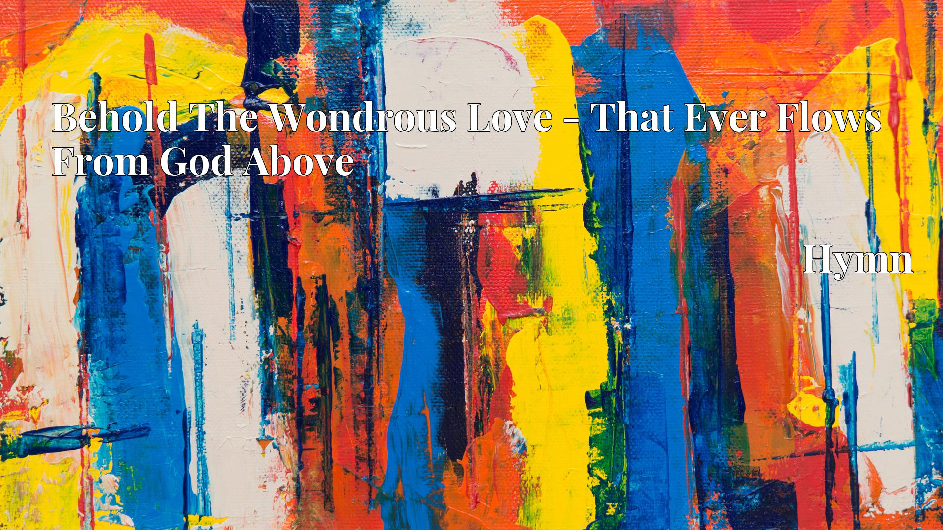 Behold The Wondrous Love - That Ever Flows From God Above Hymn