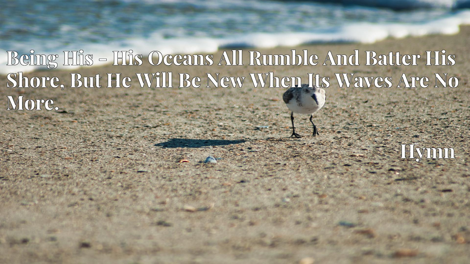 Being His - His Oceans All Rumble And Batter His Shore, But He Will Be New When Its Waves Are No More. Hymn